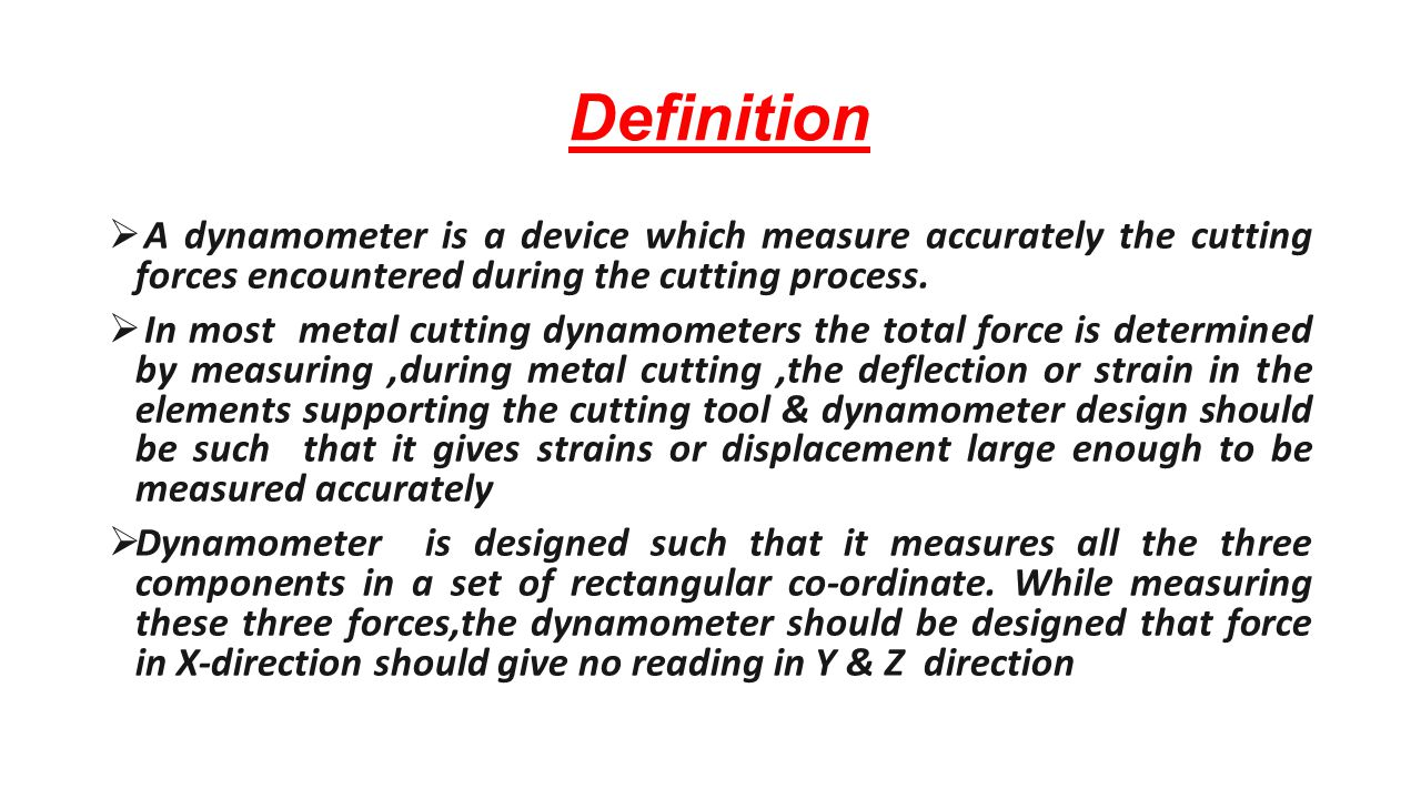 Definition  A dynamometer is a device which measure accurately the cutting forces encountered during the cutting process.