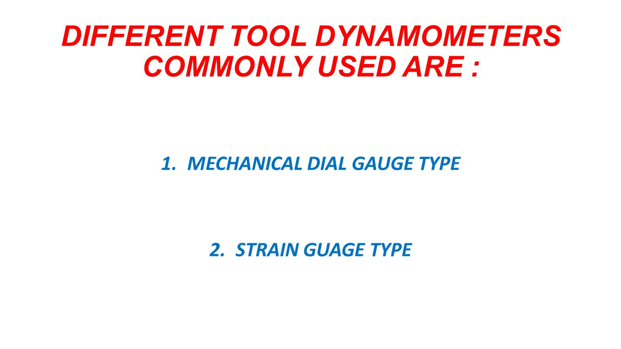 DIFFERENT TOOL DYNAMOMETERS COMMONLY USED ARE : 1.MECHANICAL DIAL GAUGE TYPE 2.STRAIN GUAGE TYPE