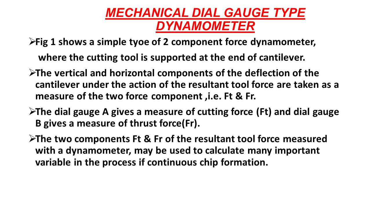 MECHANICAL DIAL GAUGE TYPE DYNAMOMETER  Fig 1 shows a simple tyoe of 2 component force dynamometer, where the cutting tool is supported at the end of cantilever.