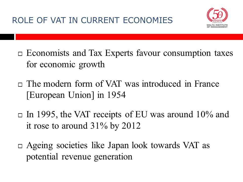 ROLE OF VAT IN CURRENT ECONOMIES  Economists and Tax Experts favour consumption taxes for economic growth  The modern form of VAT was introduced in France [European Union] in 1954  In 1995, the VAT receipts of EU was around 10% and it rose to around 31% by 2012  Ageing societies like Japan look towards VAT as potential revenue generation
