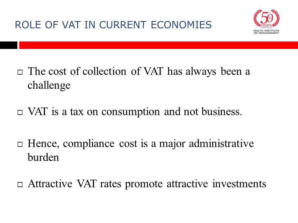 ROLE OF VAT IN CURRENT ECONOMIES  The cost of collection of VAT has always been a challenge  VAT is a tax on consumption and not business.