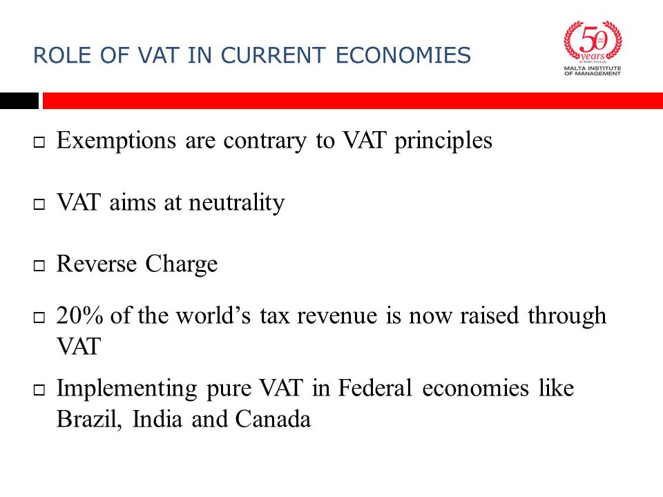 ROLE OF VAT IN CURRENT ECONOMIES  Exemptions are contrary to VAT principles  VAT aims at neutrality  Reverse Charge  20% of the world's tax revenue is now raised through VAT  Implementing pure VAT in Federal economies like Brazil, India and Canada