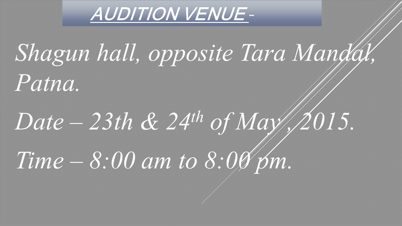 AUDITION VENUE - Shagun hall, opposite Tara Mandal, Patna. Date – 23th & 24 th of May, 2015. Time – 8:00 am to 8:00 pm.