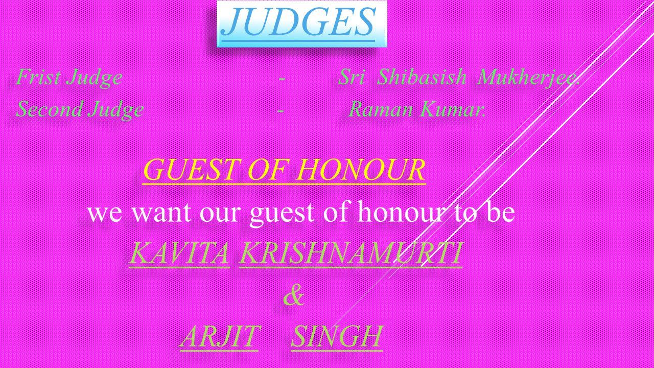 JUDGES Frist Judge - Sri Shibasish Mukherjee. Second Judge - Raman Kumar. GUEST OF HONOUR we want our guest of honour to be KAVITA KRISHNAMURTI & ARJI