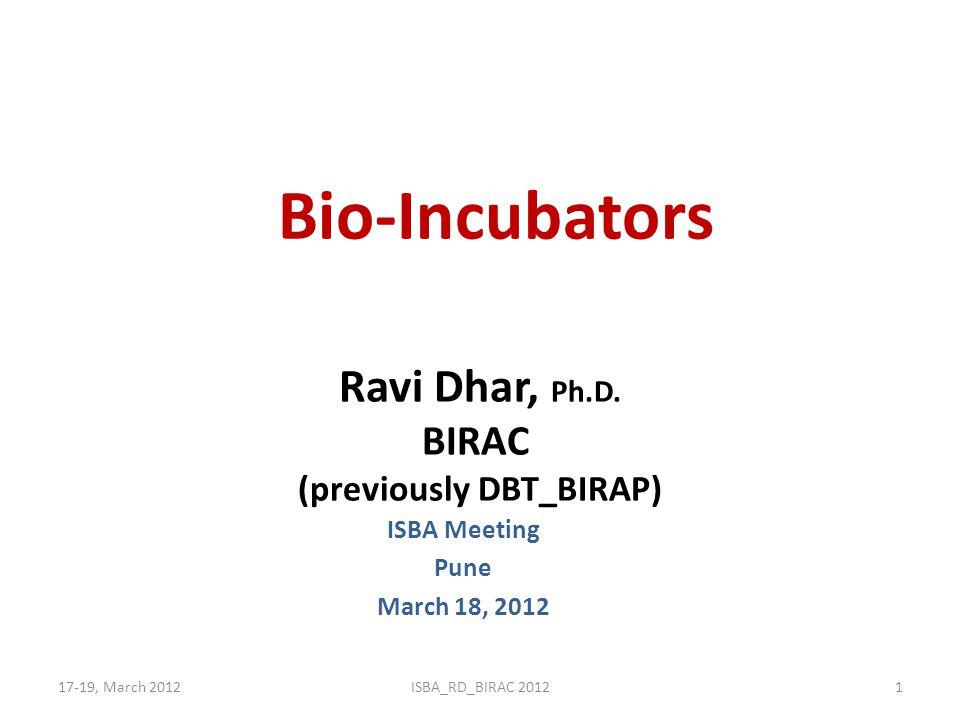 Bio-Incubators ISBA Meeting Pune March 18, 2012 17-19, March 2012ISBA_RD_BIRAC 20121 Ravi Dhar, Ph.D. BIRAC (previously DBT_BIRAP)