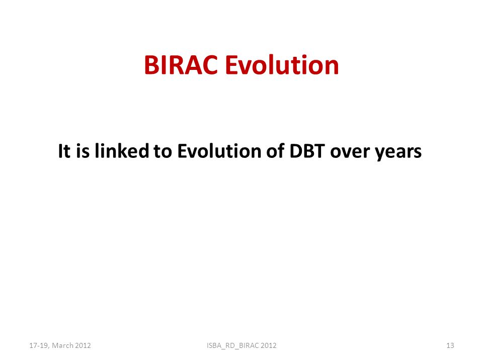BIRAC Evolution 17-19, March 2012ISBA_RD_BIRAC 201213 It is linked to Evolution of DBT over years