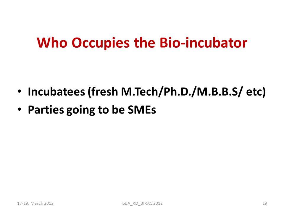 Who Occupies the Bio-incubator Incubatees (fresh M.Tech/Ph.D./M.B.B.S/ etc) Parties going to be SMEs 17-19, March 2012ISBA_RD_BIRAC 201219