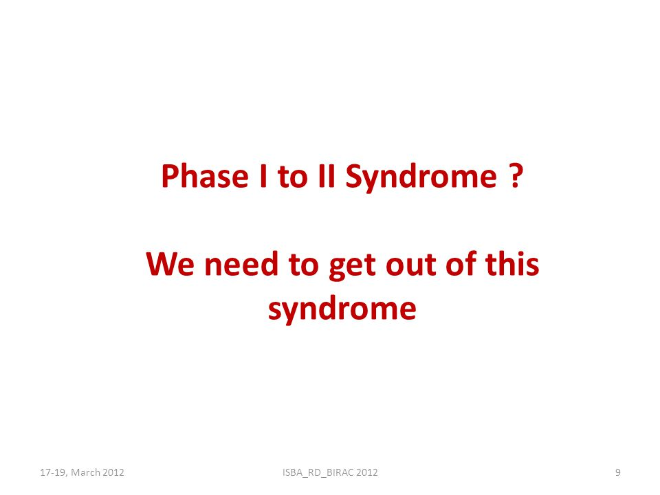 17-19, March 2012ISBA_RD_BIRAC 20129 Phase I to II Syndrome ? We need to get out of this syndrome