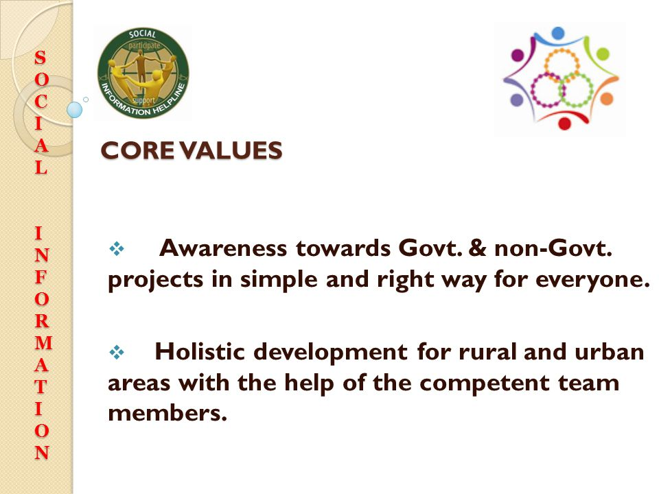 CORE VALUES  Awareness towards Govt. & non-Govt. projects in simple and right way for everyone.  Holistic development for rural and urban areas with