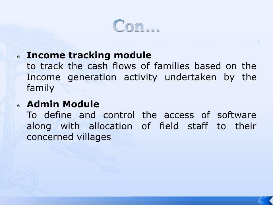  Income tracking module to track the cash flows of families based on the Income generation activity undertaken by the family  Admin Module To define and control the access of software along with allocation of field staff to their concerned villages
