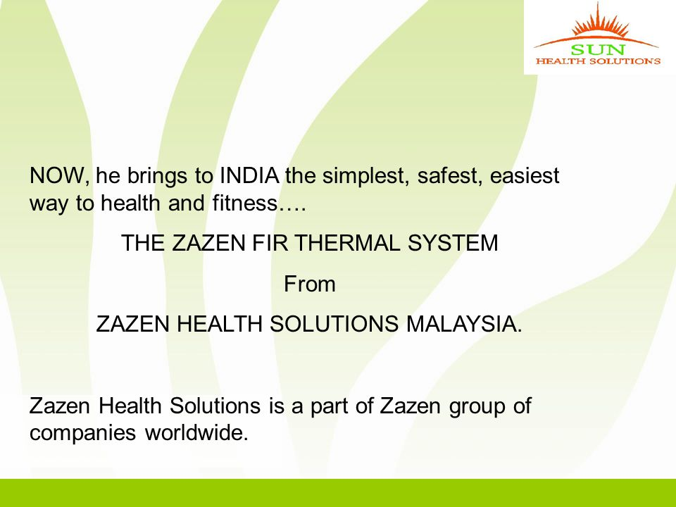 NOW, he brings to INDIA the simplest, safest, easiest way to health and fitness…. THE ZAZEN FIR THERMAL SYSTEM From ZAZEN HEALTH SOLUTIONS MALAYSIA. Z