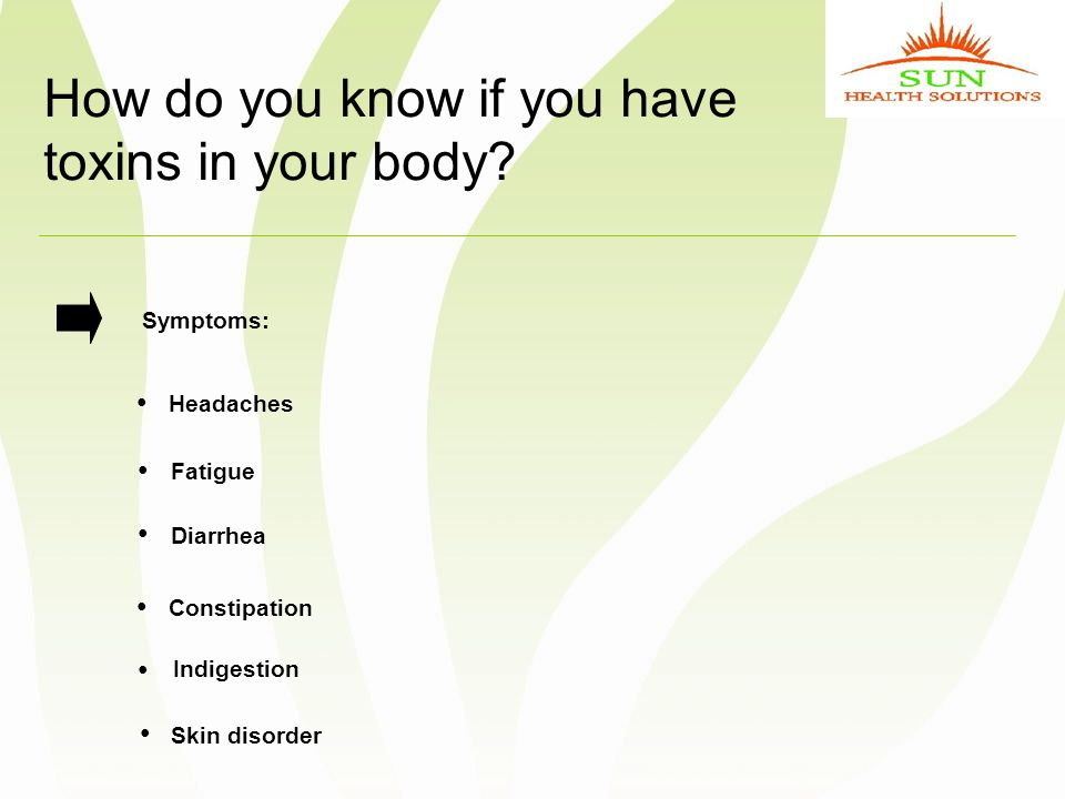How do you know if you have toxins in your body? Symptoms: Headaches ● Fatigue ● Diarrhea ● Constipation ● Indigestion ● Skin disorder ●