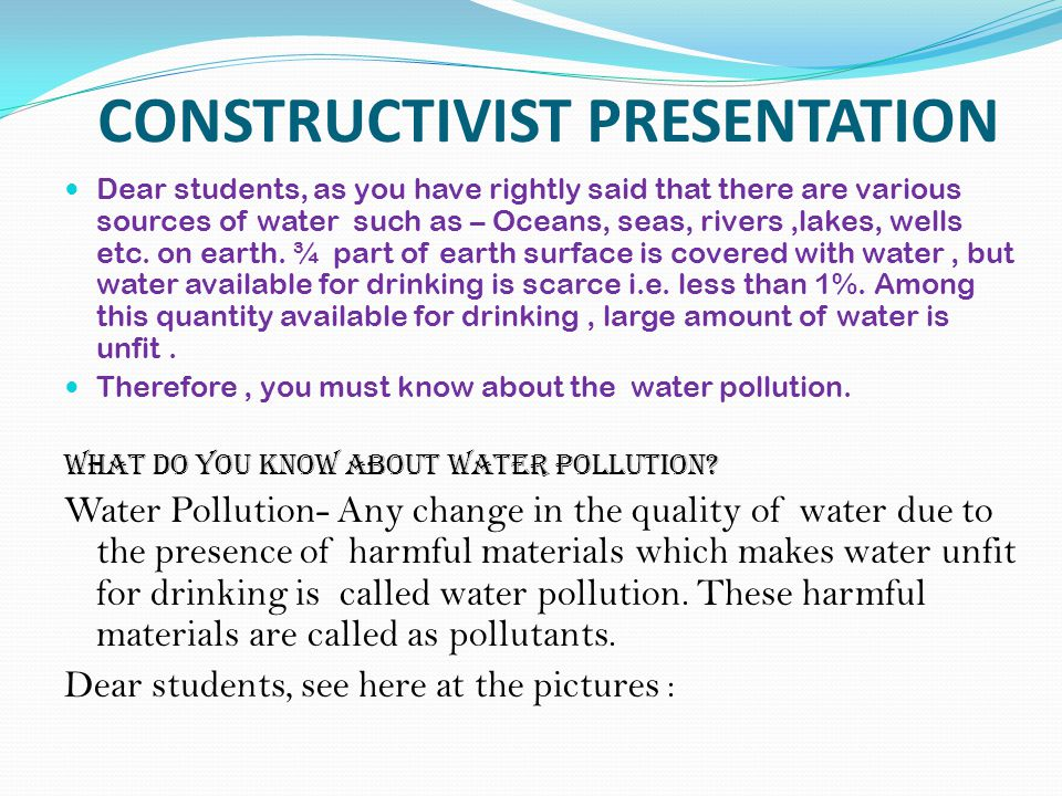CONSTRUCTIVIST PRESENTATION Dear students, as you have rightly said that there are various sources of water such as – Oceans, seas, rivers,lakes, wells etc.