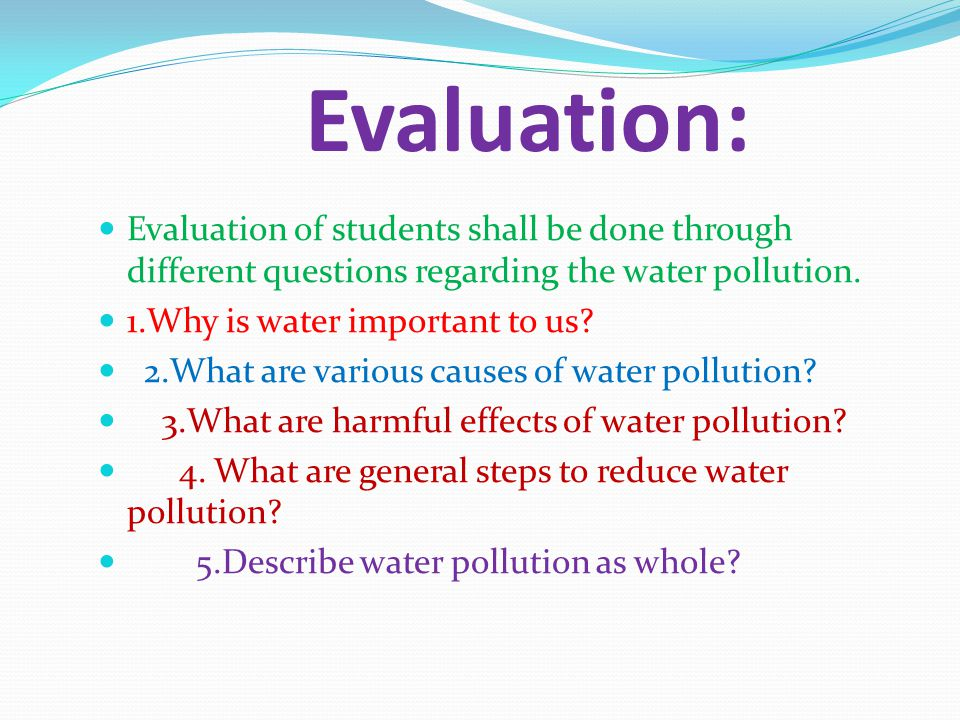 Evaluation: Evaluation of students shall be done through different questions regarding the water pollution.