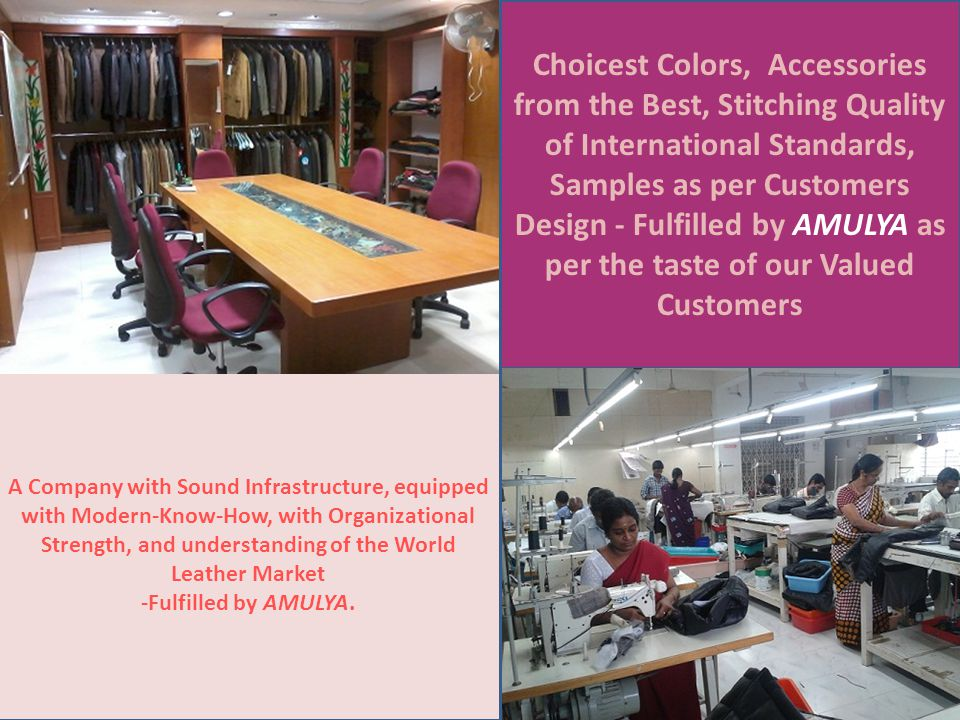 Choicest Colors, Accessories from the Best, Stitching Quality of International Standards, Samples as per Customers Design - Fulfilled by AMULYA as per the taste of our Valued Customers A Company with Sound Infrastructure, equipped with Modern-Know-How, with Organizational Strength, and understanding of the World Leather Market -Fulfilled by AMULYA.