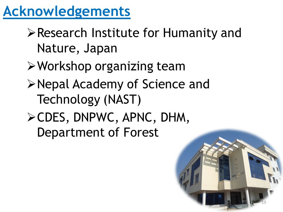 Acknowledgements  Research Institute for Humanity and Nature, Japan  Workshop organizing team  Nepal Academy of Science and Technology (NAST)  CDES, DNPWC, APNC, DHM, Department of Forest 19