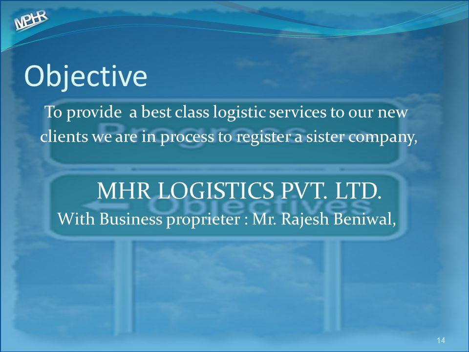 Objective To provide a best class logistic services to our new clients we are in process to register a sister company, MHR LOGISTICS PVT. LTD. With Bu