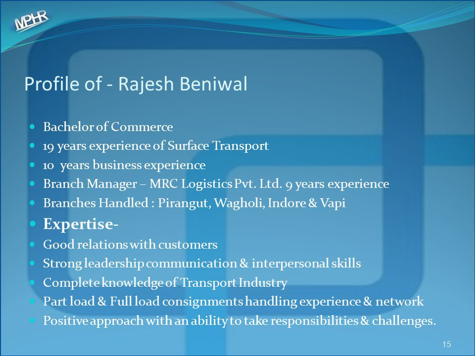 Profile of - Rajesh Beniwal Bachelor of Commerce 19 years experience of Surface Transport 10 years business experience Branch Manager – MRC Logistics