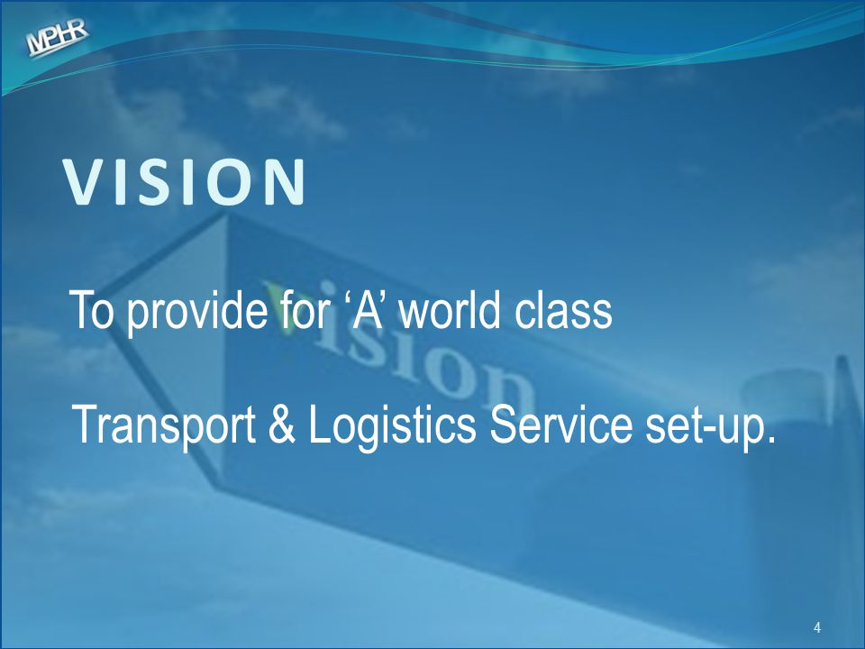 VISION To provide for 'A' world class Transport & Logistics Service set-up. 4