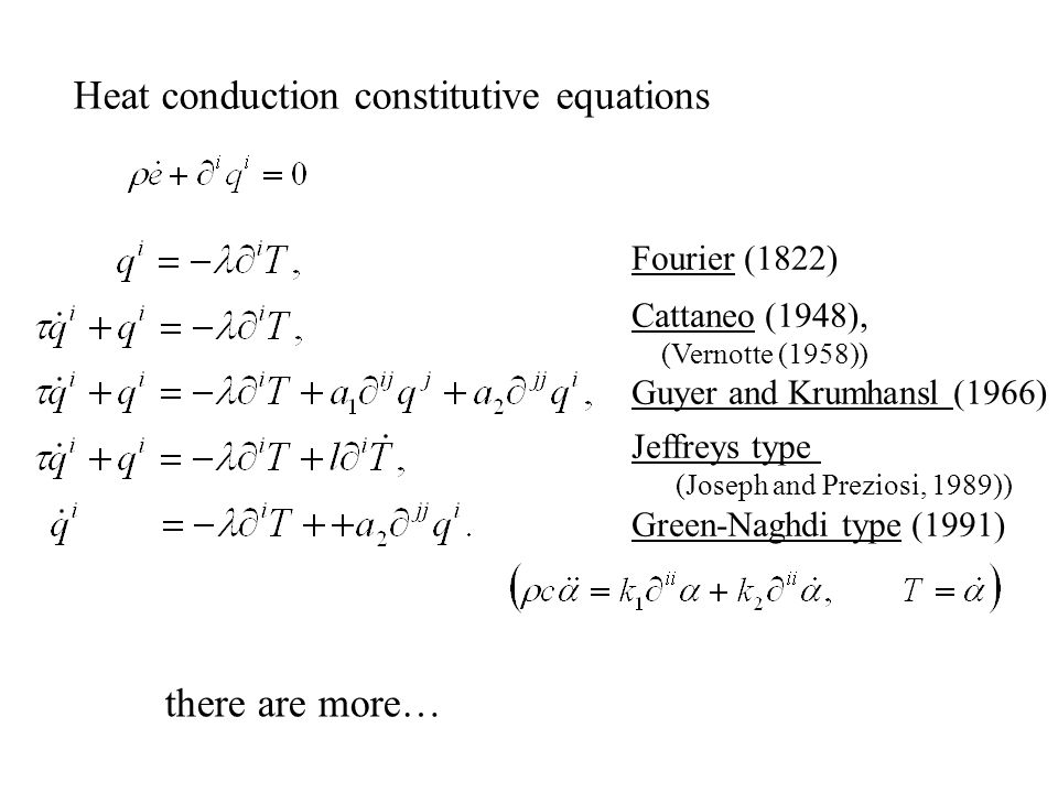 Heat conduction constitutive equations Fourier (1822) Cattaneo (1948), (Vernotte (1958)) Guyer and Krumhansl (1966) Jeffreys type (Joseph and Preziosi, 1989)) Green-Naghdi type (1991) there are more…