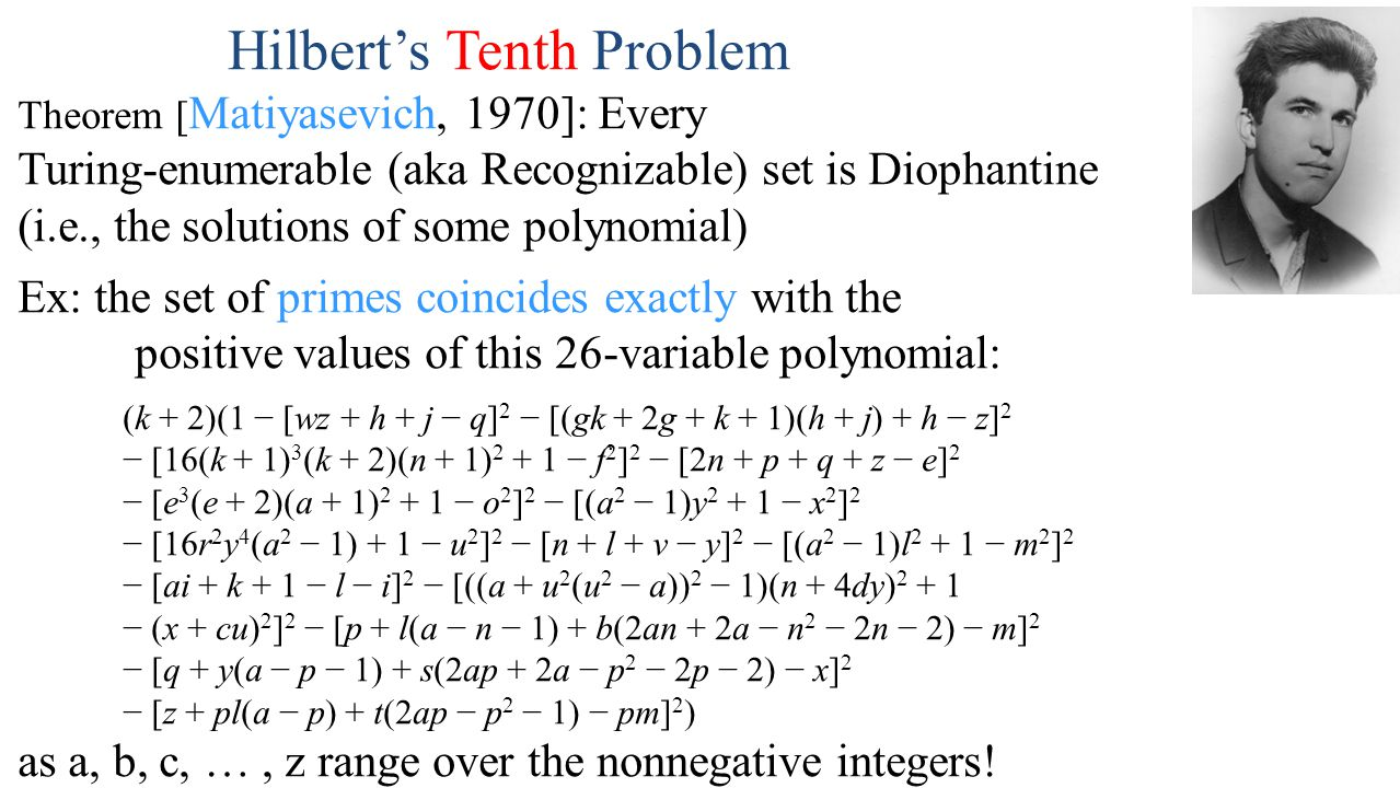 Hilbert's Tenth Problem Theorem [ Matiyasevich, 1970]: Every Turing-enumerable (aka Recognizable) set is Diophantine (i.e., the solutions of some polynomial) Ex: the set of primes coincides exactly with the positive values of this 26-variable polynomial: (k + 2)(1 − [wz + h + j − q] 2 − [(gk + 2g + k + 1)(h + j) + h − z] 2 − [16(k + 1) 3 (k + 2)(n + 1) 2 + 1 − f 2 ] 2 − [2n + p + q + z − e] 2 − [e 3 (e + 2)(a + 1) 2 + 1 − o 2 ] 2 − [(a 2 − 1)y 2 + 1 − x 2 ] 2 − [16r 2 y 4 (a 2 − 1) + 1 − u 2 ] 2 − [n + l + v − y] 2 − [(a 2 − 1)l 2 + 1 − m 2 ] 2 − [ai + k + 1 − l − i] 2 − [((a + u 2 (u 2 − a)) 2 − 1)(n + 4dy) 2 + 1 − (x + cu) 2 ] 2 − [p + l(a − n − 1) + b(2an + 2a − n 2 − 2n − 2) − m] 2 − [q + y(a − p − 1) + s(2ap + 2a − p 2 − 2p − 2) − x] 2 − [z + pl(a − p) + t(2ap − p 2 − 1) − pm] 2 ) as a, b, c, …, z range over the nonnegative integers!