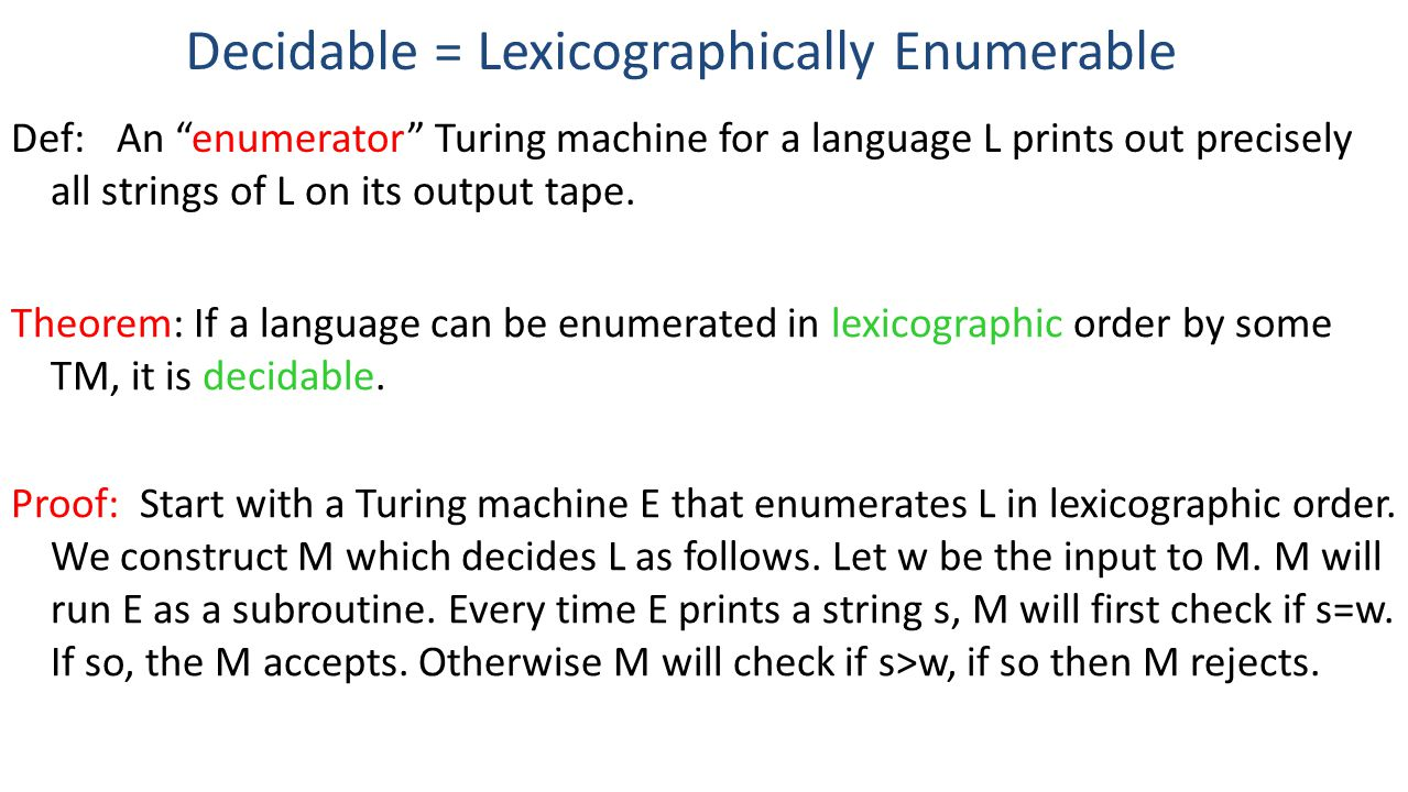 Decidable = Lexicographically Enumerable Theorem: If a language can be enumerated in lexicographic order by some TM, it is decidable.