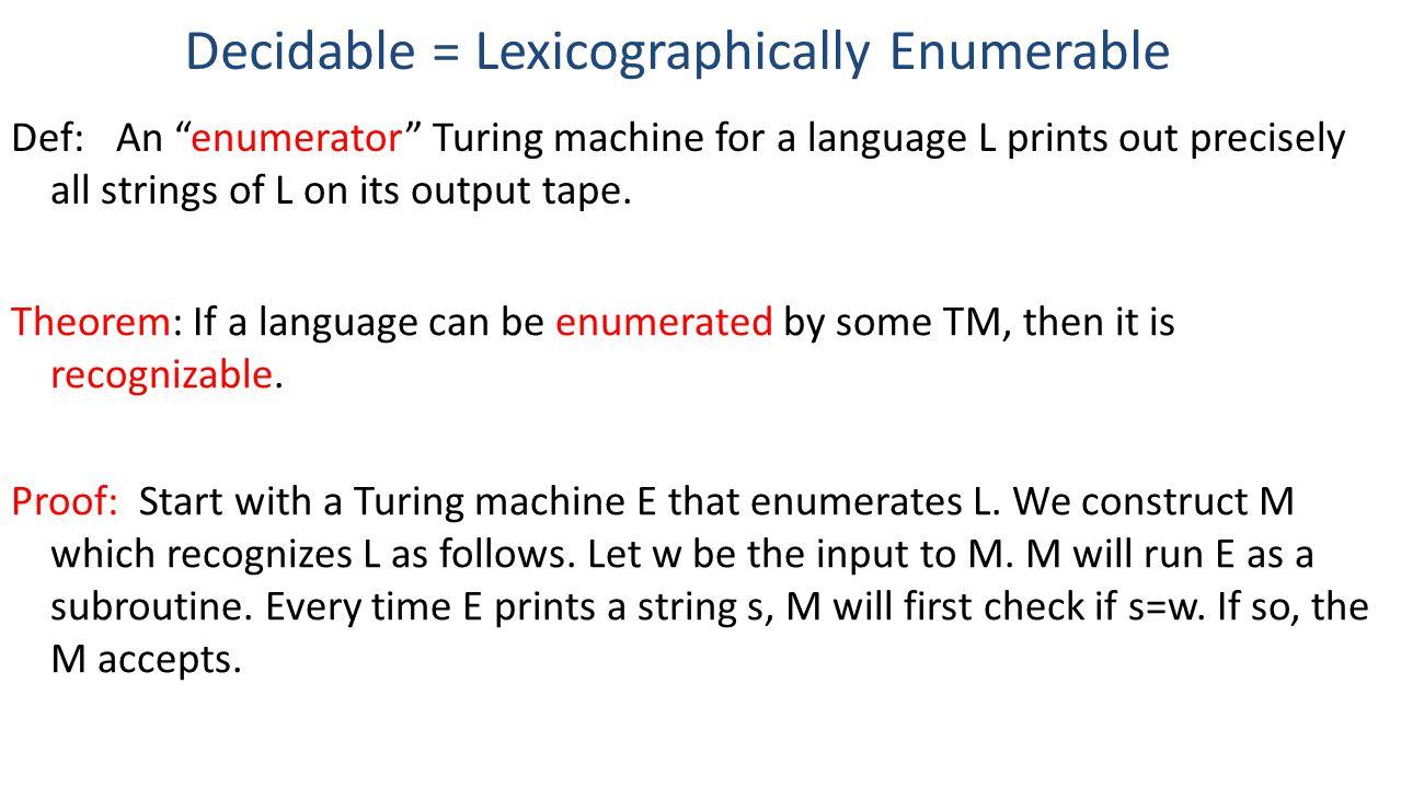 Decidable = Lexicographically Enumerable Theorem: If a language can be enumerated by some TM, then it is recognizable.