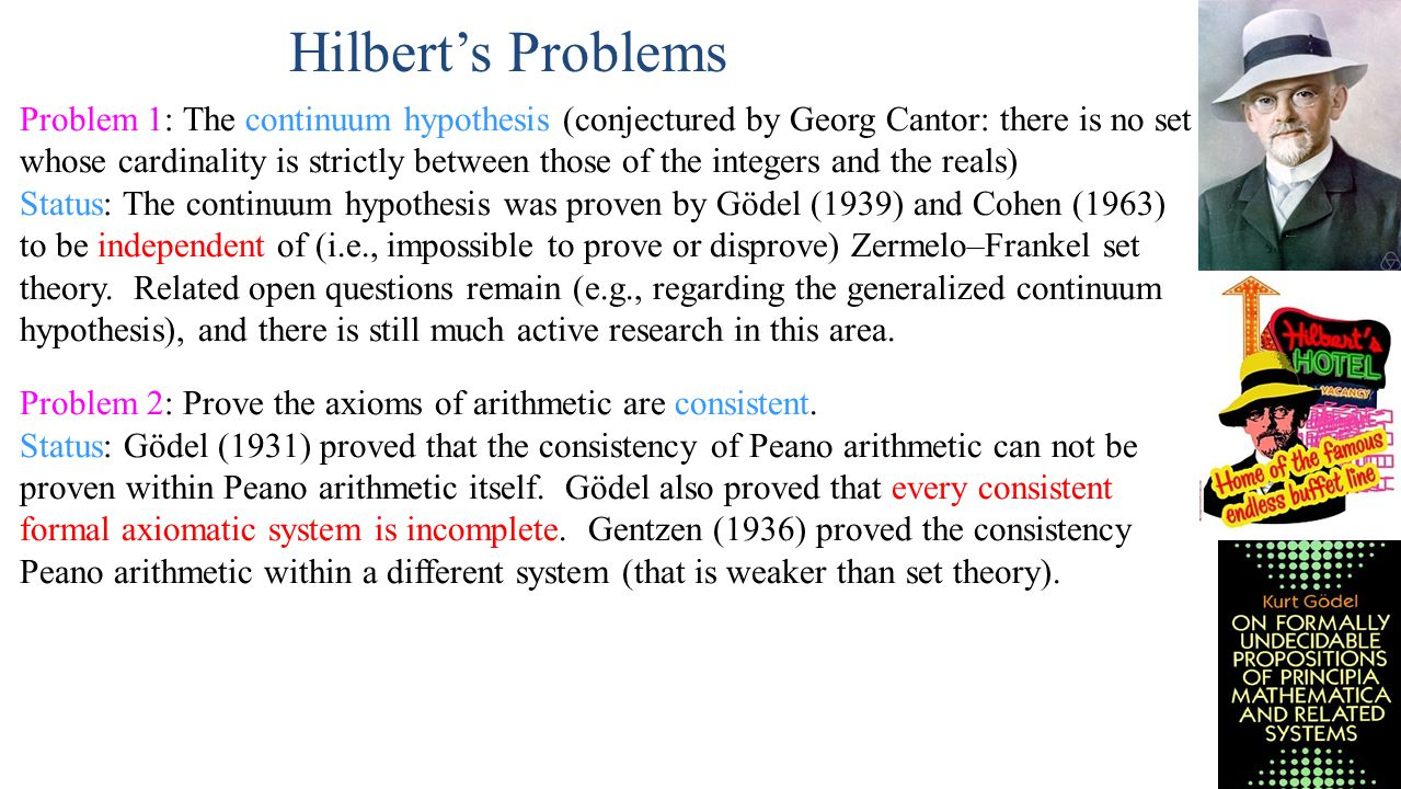 Hilbert's Problems Problem 1: The continuum hypothesis (conjectured by Georg Cantor: there is no set whose cardinality is strictly between those of the integers and the reals) Status: The continuum hypothesis was proven by Gödel (1939) and Cohen (1963) to be independent of (i.e., impossible to prove or disprove) Zermelo–Frankel set theory.