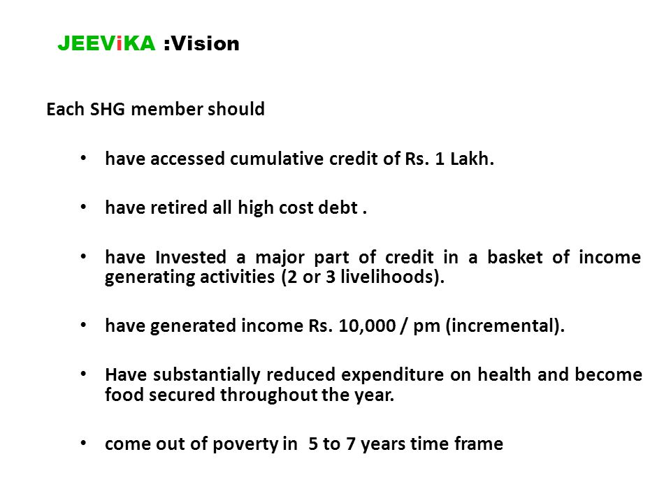 JEEViKA : Objective Self Managed SHGs established, covering at least 80% of the target household At least 50% of those who have received CIF have increased income by at least 30% of the baseline At least 50% of SHG members have reduced high cost debts from informal sources Creating self managed community institutions of poorest of the poor and poor households.