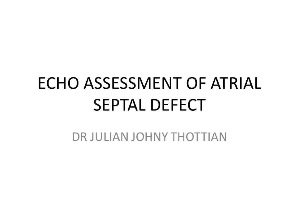 ECHO ASSESSMENT OF ATRIAL SEPTAL DEFECT DR JULIAN JOHNY THOTTIAN