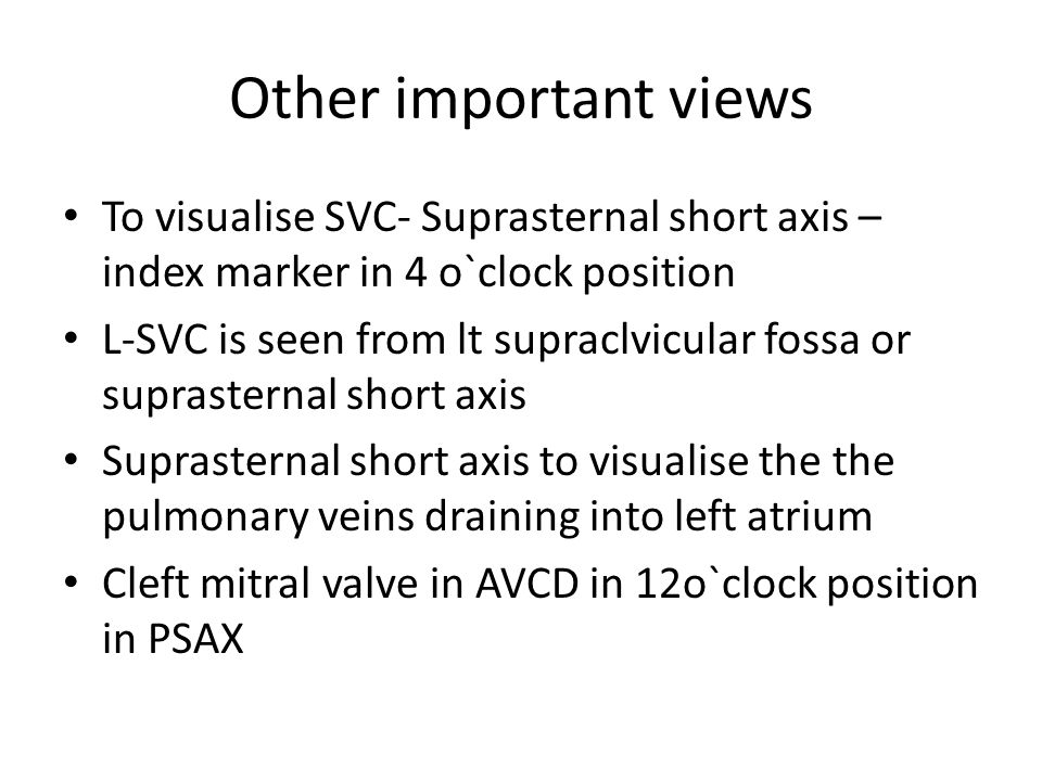 Other important views To visualise SVC- Suprasternal short axis – index marker in 4 o`clock position L-SVC is seen from lt supraclvicular fossa or suprasternal short axis Suprasternal short axis to visualise the the pulmonary veins draining into left atrium Cleft mitral valve in AVCD in 12o`clock position in PSAX
