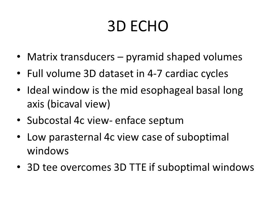 3D ECHO Matrix transducers – pyramid shaped volumes Full volume 3D dataset in 4-7 cardiac cycles Ideal window is the mid esophageal basal long axis (bicaval view) Subcostal 4c view- enface septum Low parasternal 4c view case of suboptimal windows 3D tee overcomes 3D TTE if suboptimal windows