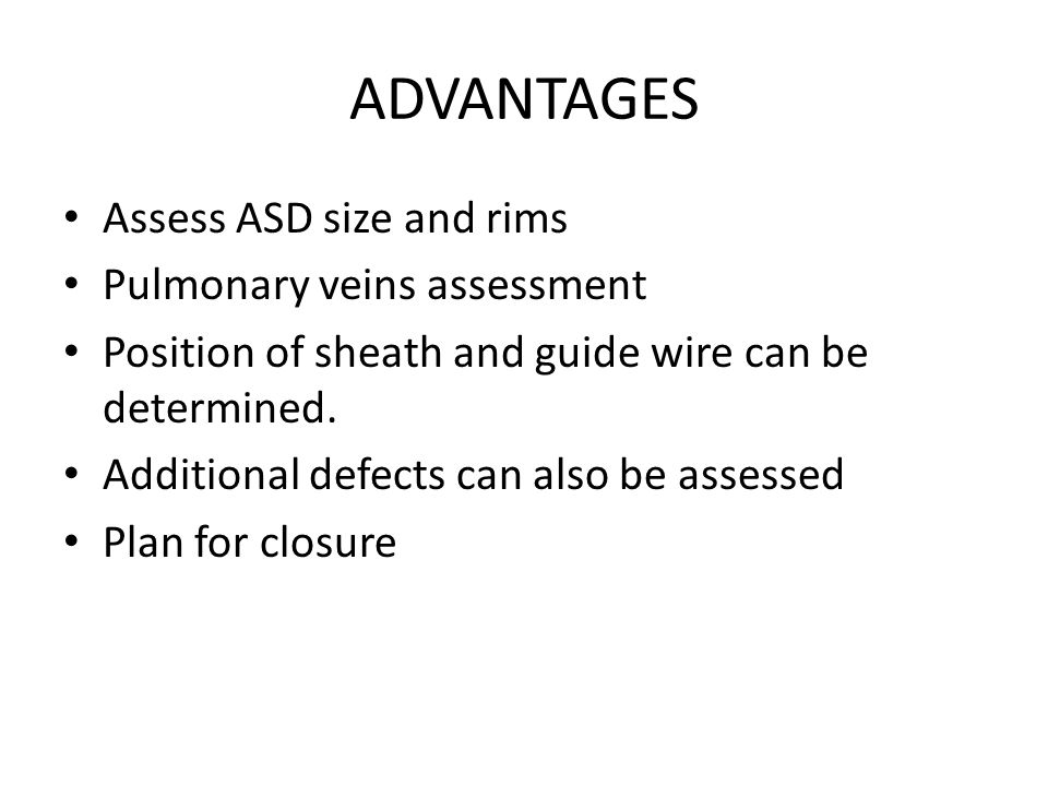 ADVANTAGES Assess ASD size and rims Pulmonary veins assessment Position of sheath and guide wire can be determined.