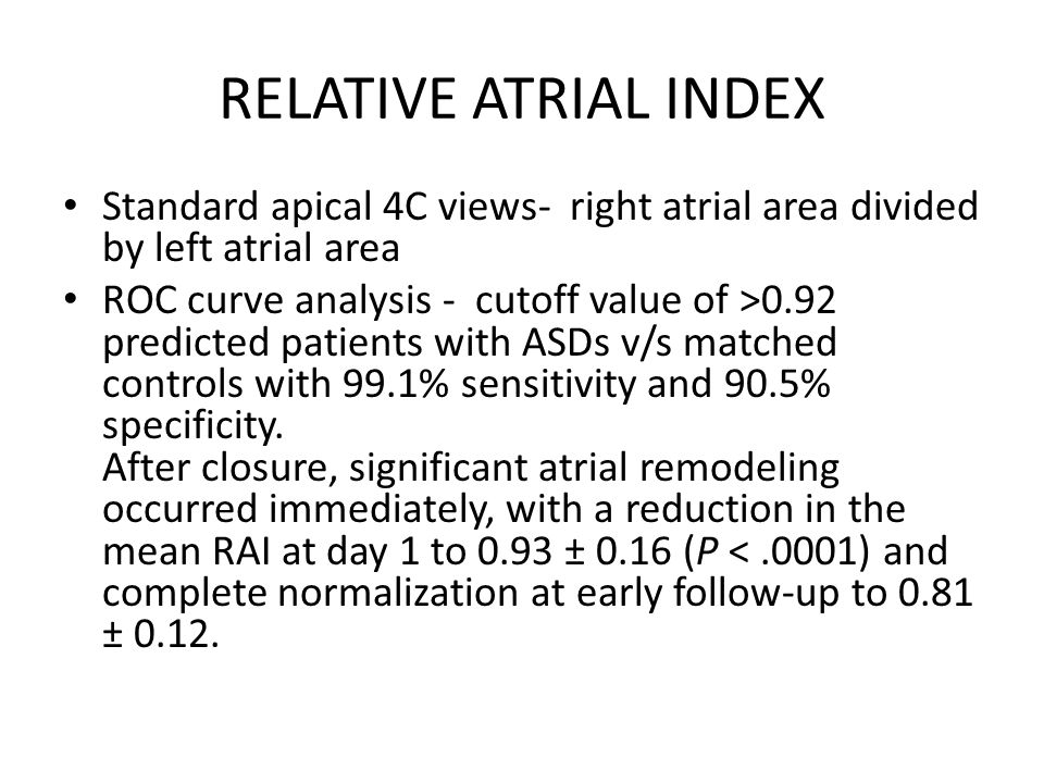 RELATIVE ATRIAL INDEX Standard apical 4C views- right atrial area divided by left atrial area ROC curve analysis - cutoff value of >0.92 predicted patients with ASDs v/s matched controls with 99.1% sensitivity and 90.5% specificity.