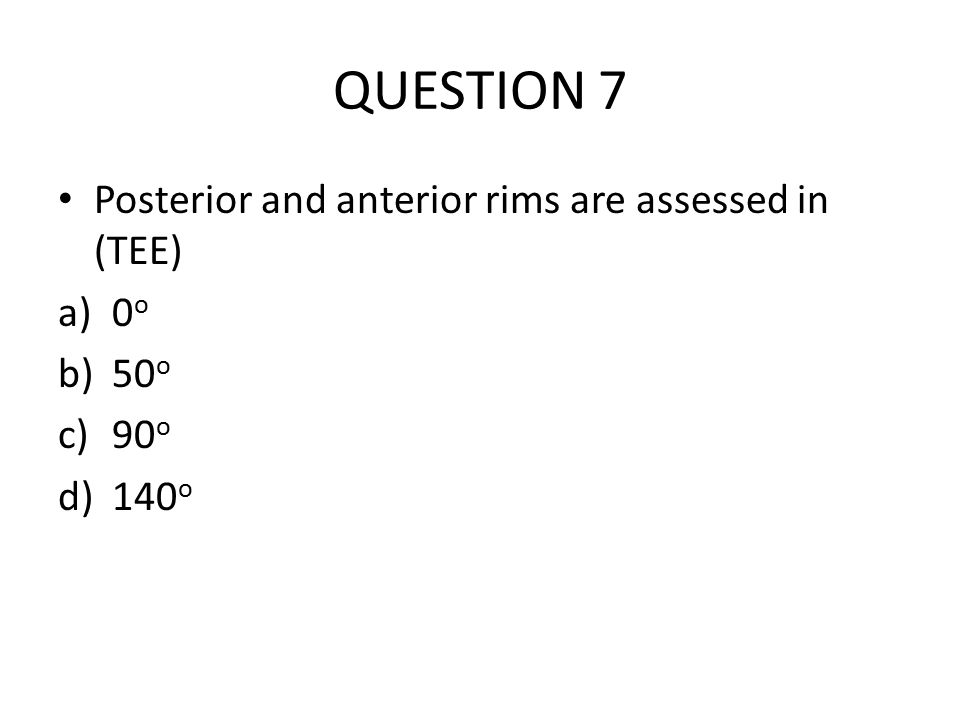 QUESTION 7 Posterior and anterior rims are assessed in (TEE) a)0 o b)50 o c)90 o d)140 o