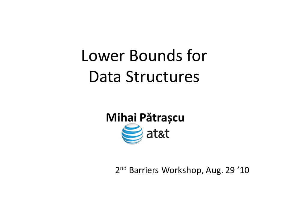 Lower Bounds for Data Structures Mihai P ă trașcu 2 nd Barriers Workshop, Aug. 29 '10