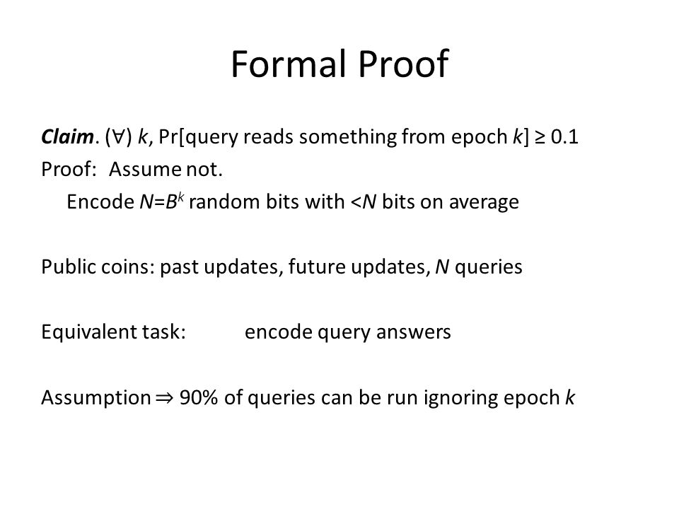 Formal Proof Claim. ( ∀ ) k, Pr[query reads something from epoch k] ≥ 0.1 Proof: Assume not.