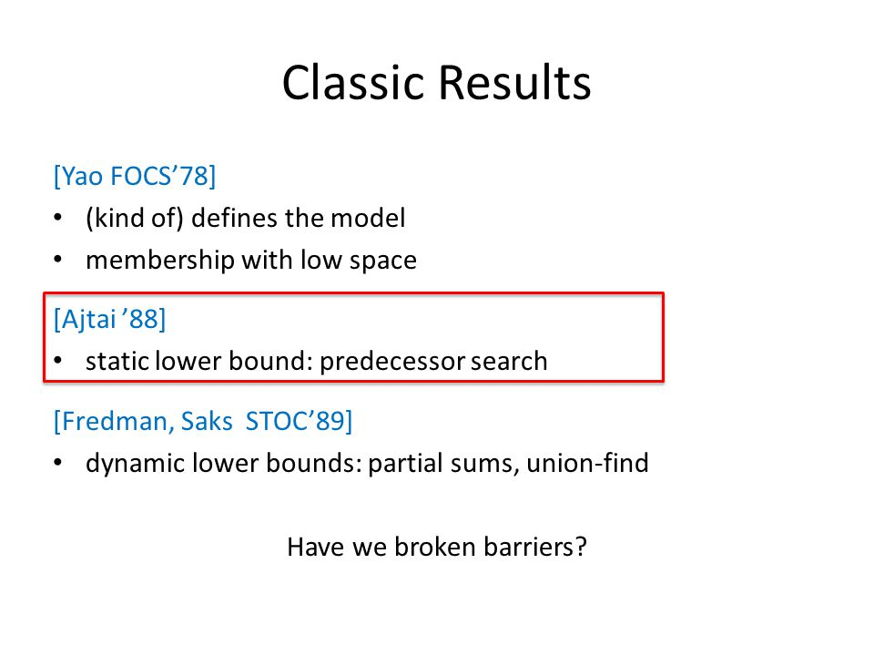 Classic Results [Yao FOCS'78] (kind of) defines the model membership with low space [Ajtai '88] static lower bound: predecessor search [Fredman, Saks STOC'89] dynamic lower bounds: partial sums, union-find Have we broken barriers?