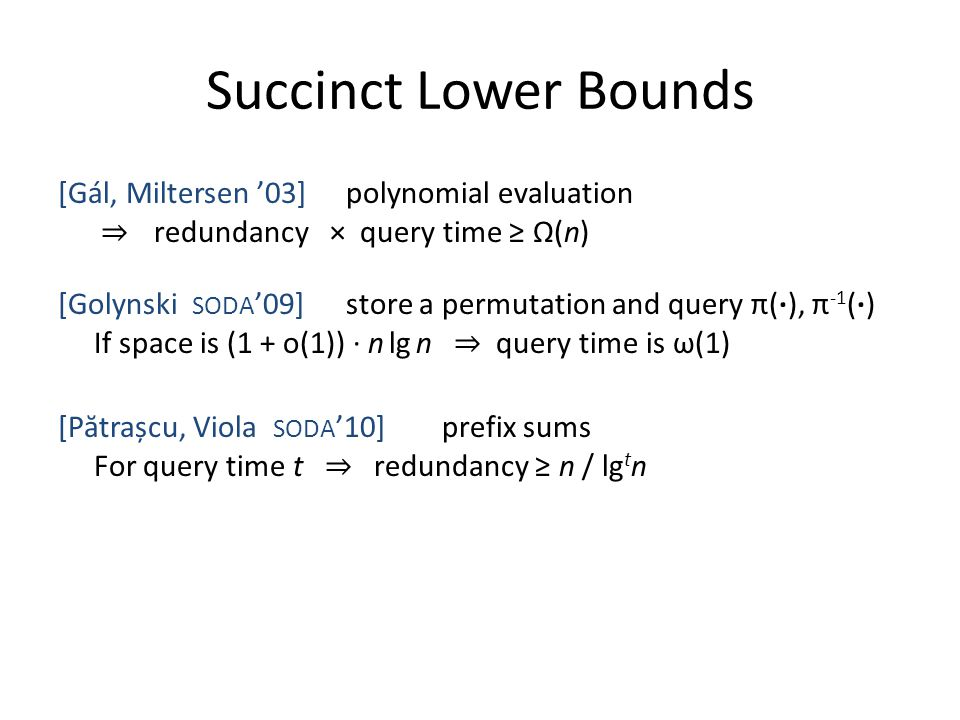 Succinct Lower Bounds [Gál, Miltersen '03]polynomial evaluation ⇒ redundancy × query time ≥ Ω(n) [Golynski SODA '09]store a permutation and query π(·)