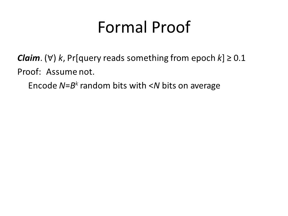 Formal Proof Claim. ( ∀ ) k, Pr[query reads something from epoch k] ≥ 0.1 Proof: Assume not. Encode N=B k random bits with <N bits on average