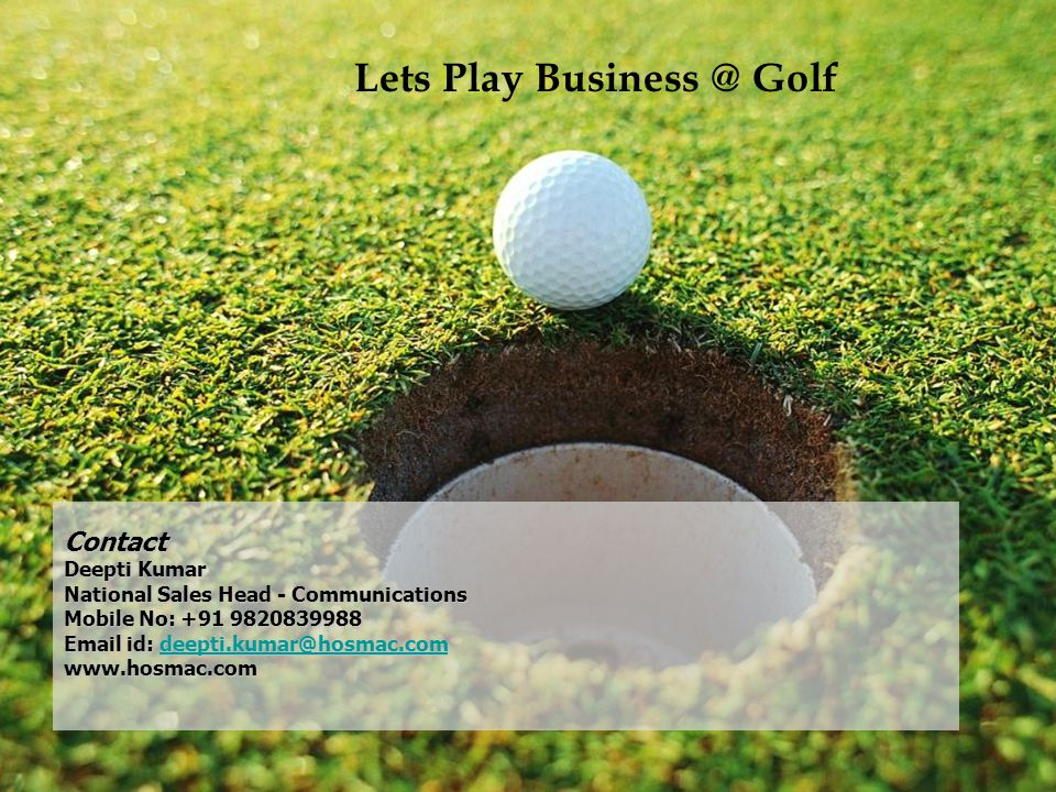 Contact Deepti Kumar National Sales Head - Communications Mobile No: +91 9820839988 Email id: deepti.kumar@hosmac.com www.hosmac.com deepti.kumar@hosmac.com Lets Play Business @ Golf