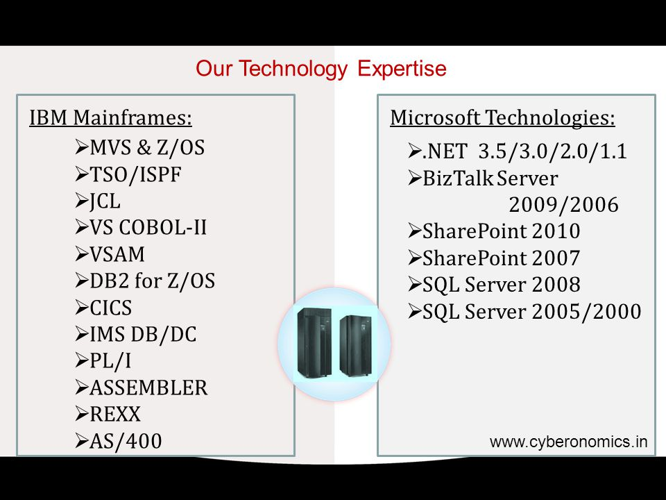 Our Technology Expertise IBM Mainframes:  MVS & Z/OS  TSO/ISPF  JCL  VS COBOL-II  VSAM  DB2 for Z/OS  CICS  IMS DB/DC  PL/I  ASSEMBLER  REXX  AS/400 Microsoft Technologies: .NET 3.5/3.0/2.0/1.1  BizTalk Server 2009/2006  SharePoint 2010  SharePoint 2007  SQL Server 2008  SQL Server 2005/2000 www.cyberonomics.in