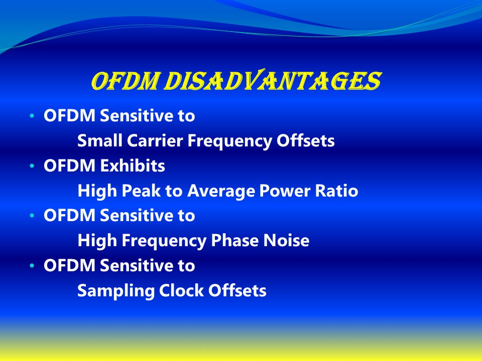 OFDM Disadvantages OFDM Sensitive to Small Carrier Frequency Offsets OFDM Exhibits High Peak to Average Power Ratio OFDM Sensitive to High Frequency P