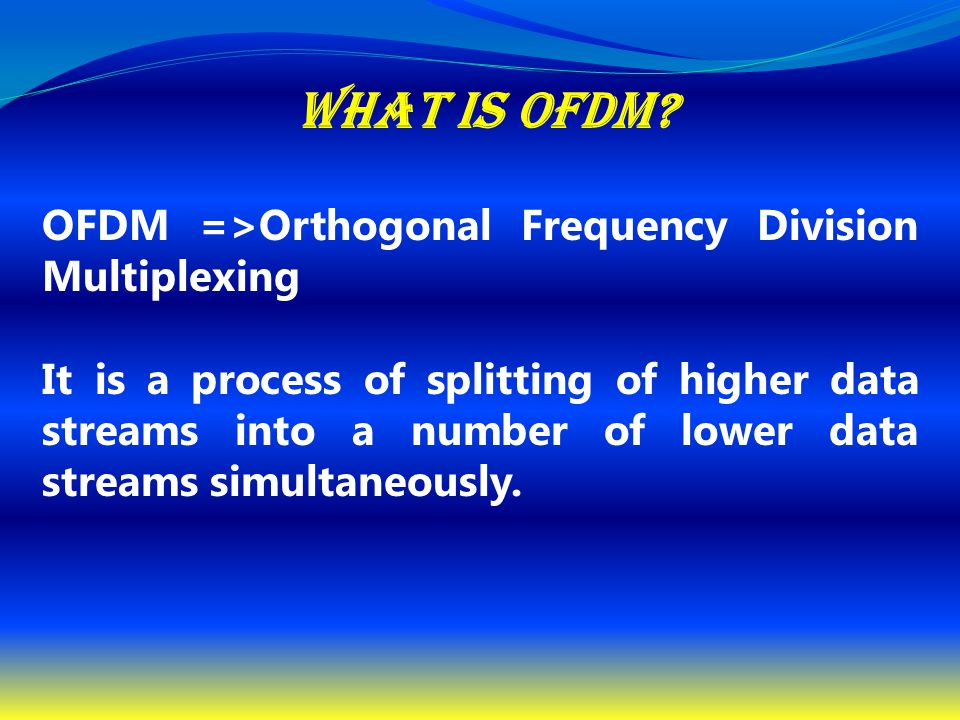 What is OFDM? OFDM =>Orthogonal Frequency Division Multiplexing It is a process of splitting of higher data streams into a number of lower data stream