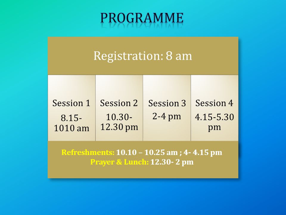 Registration: 8 am Session 1 8.15- 1010 am Session 2 10.30- 12.30 pm 2-4 pm Session 4 4.15-5.30 pm Refreshments: 10.10 – 10.25 am ; 4- 4.15 pm Prayer