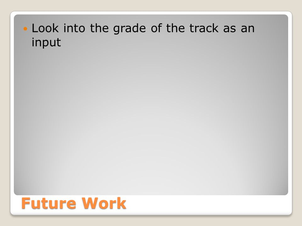 Future Work Look into the grade of the track as an input