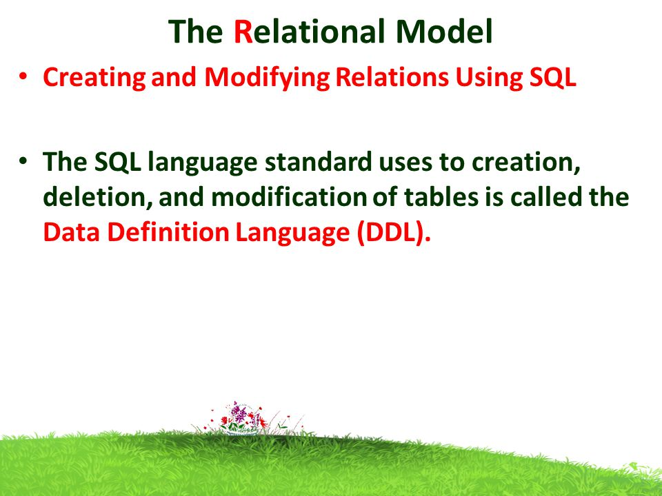The Relational Model Creating and Modifying Relations Using SQL The SQL language standard uses to creation, deletion, and modification of tables is called the Data Definition Language (DDL).