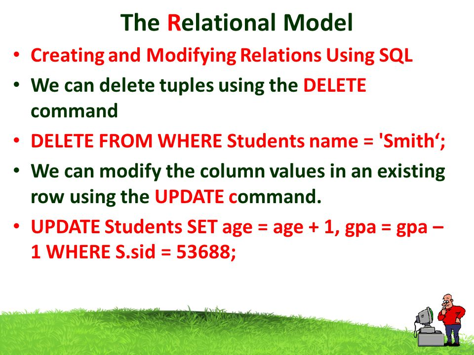 The Relational Model Creating and Modifying Relations Using SQL We can delete tuples using the DELETE command DELETE FROM WHERE Students name = Smith'; We can modify the column values in an existing row using the UPDATE command.