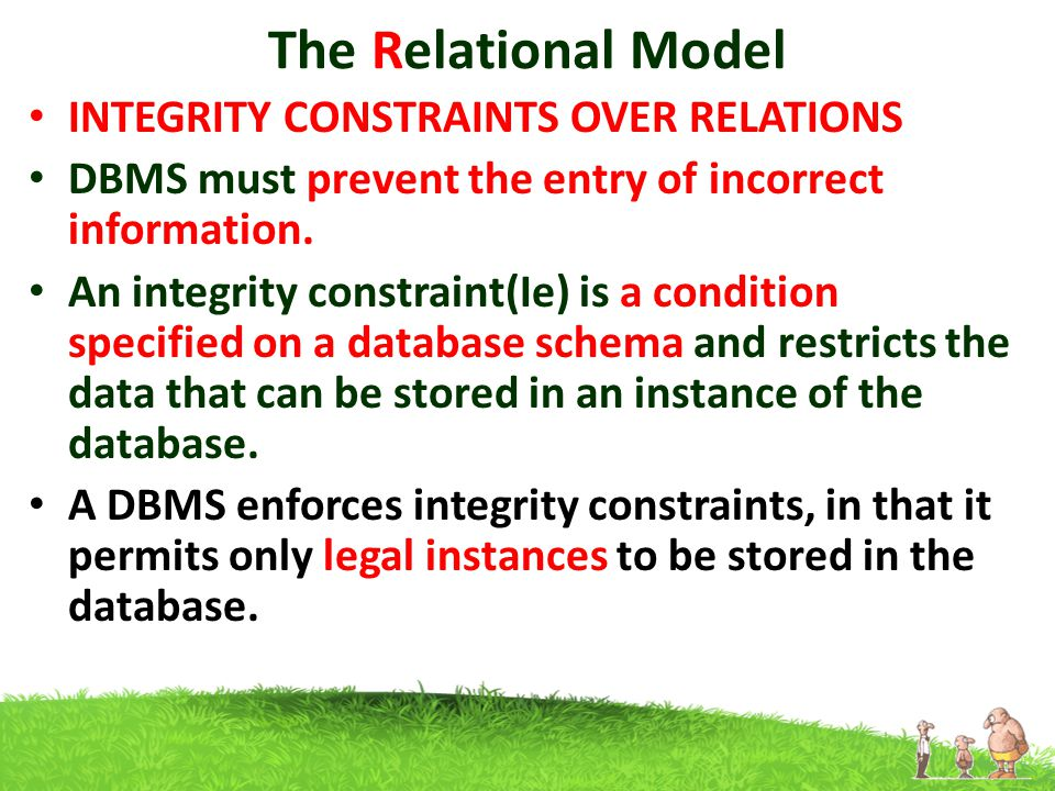 The Relational Model INTEGRITY CONSTRAINTS OVER RELATIONS DBMS must prevent the entry of incorrect information.
