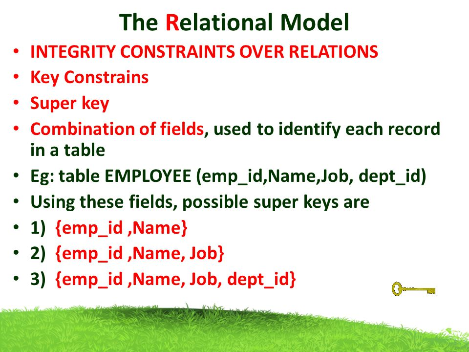 The Relational Model INTEGRITY CONSTRAINTS OVER RELATIONS Key Constrains Super key Combination of fields, used to identify each record in a table Eg: table EMPLOYEE (emp_id,Name,Job, dept_id) Using these fields, possible super keys are 1) {emp_id,Name} 2) {emp_id,Name, Job} 3) {emp_id,Name, Job, dept_id}